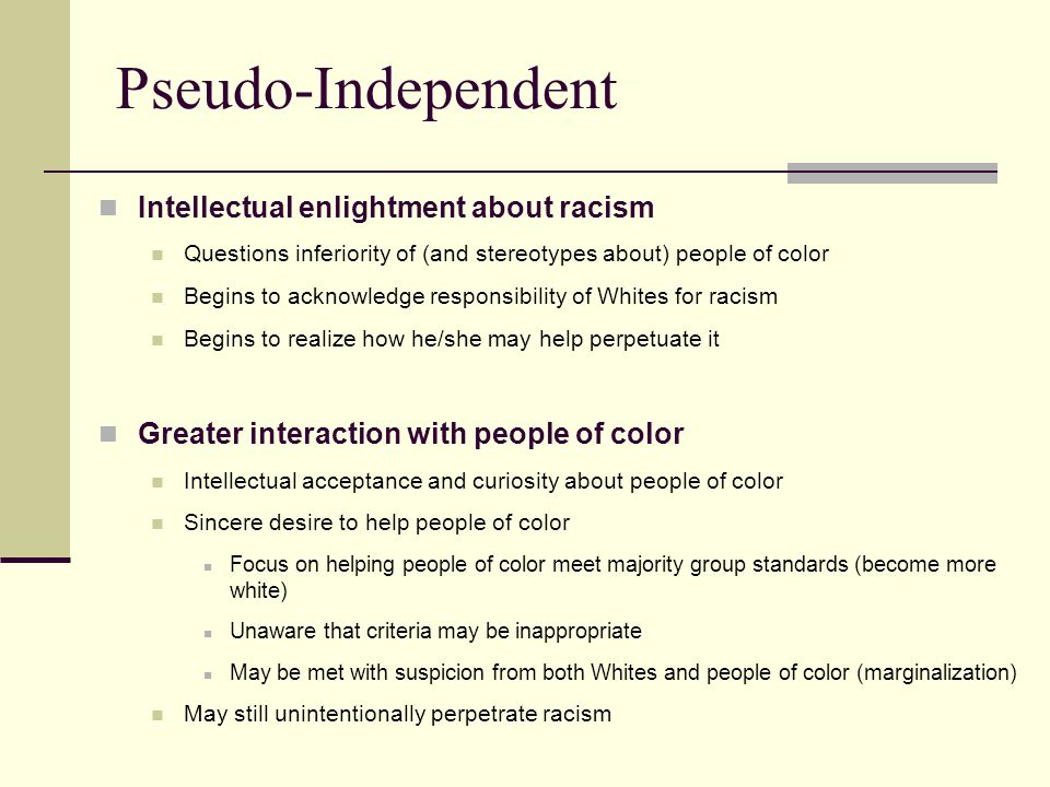 Pseudo-Independent Intellectual enlightment about racism Questions inferiority of (and stereotypes about) people of color Begins to acknowledge respon