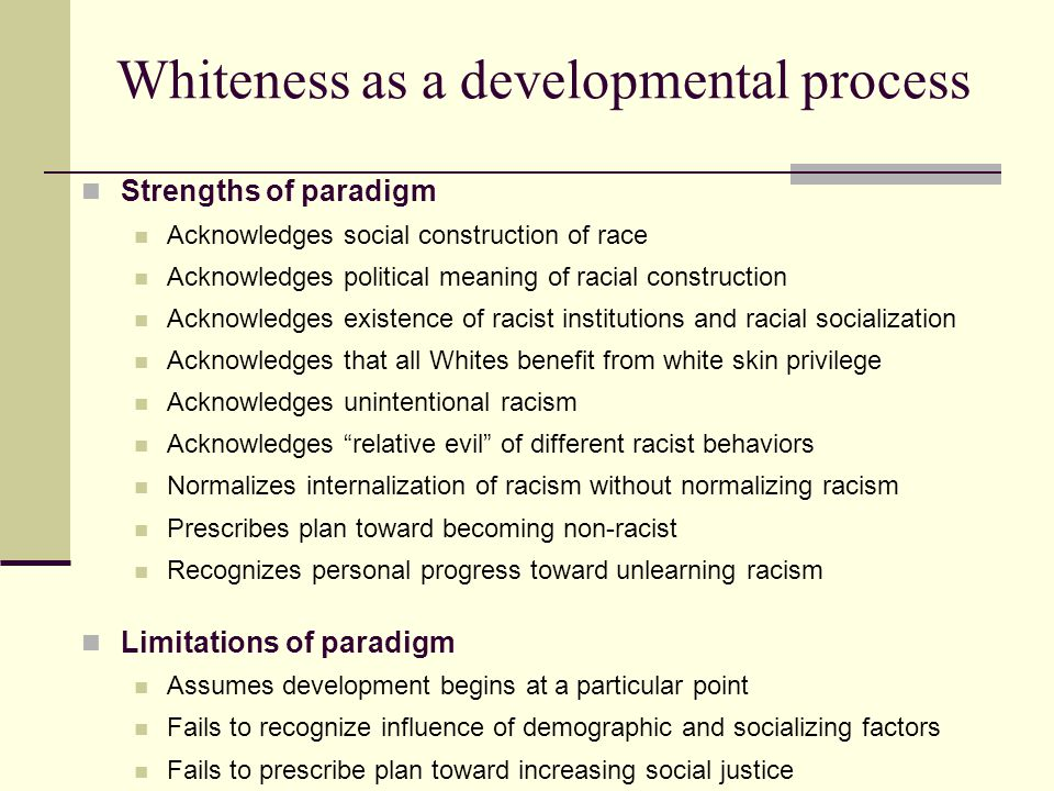 Whiteness as a developmental process Strengths of paradigm Acknowledges social construction of race Acknowledges political meaning of racial construct