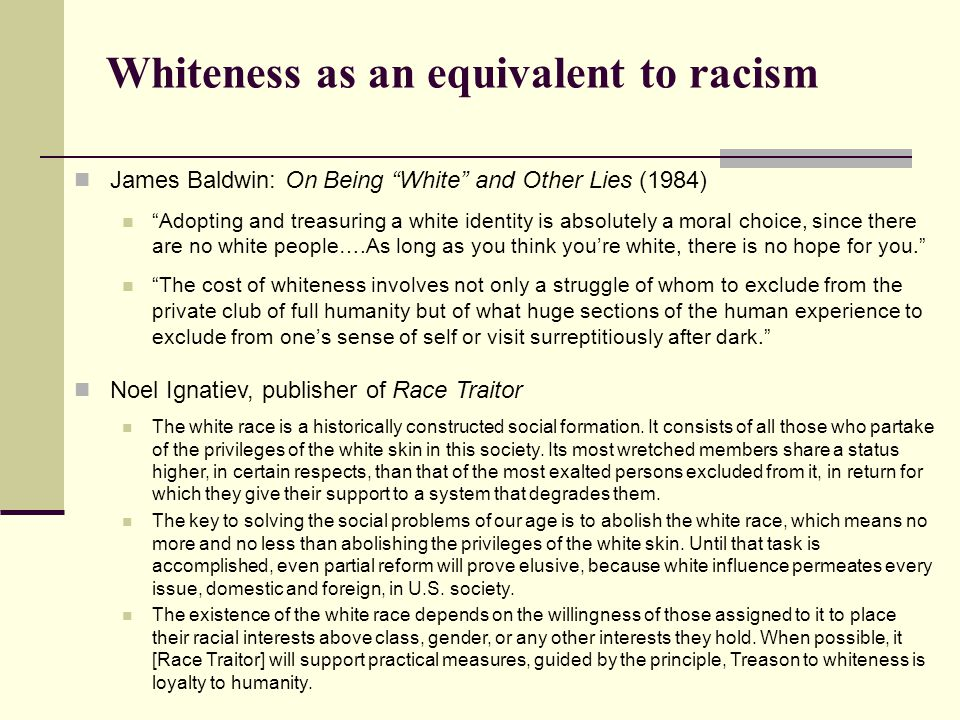 """Whiteness as an equivalent to racism James Baldwin: On Being """"White"""" and Other Lies (1984) """"Adopting and treasuring a white identity is absolutely a m"""