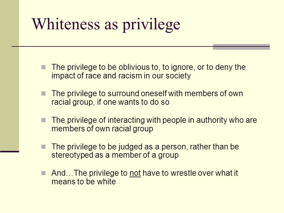 Whiteness as privilege The privilege to be oblivious to, to ignore, or to deny the impact of race and racism in our society The privilege to surround