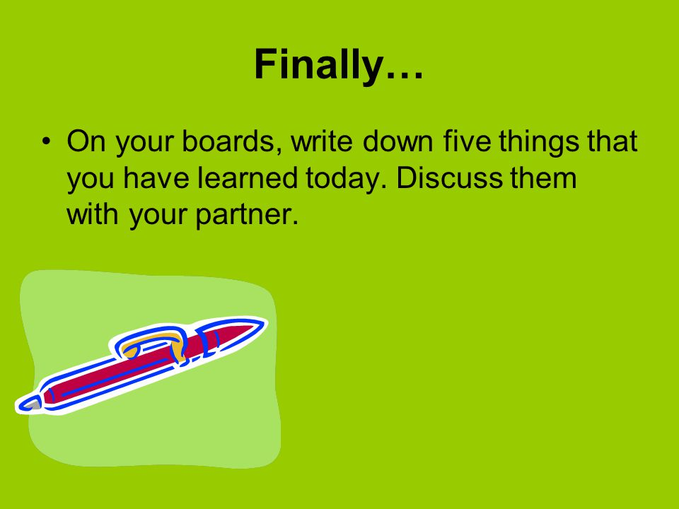 Finally… On your boards, write down five things that you have learned today.