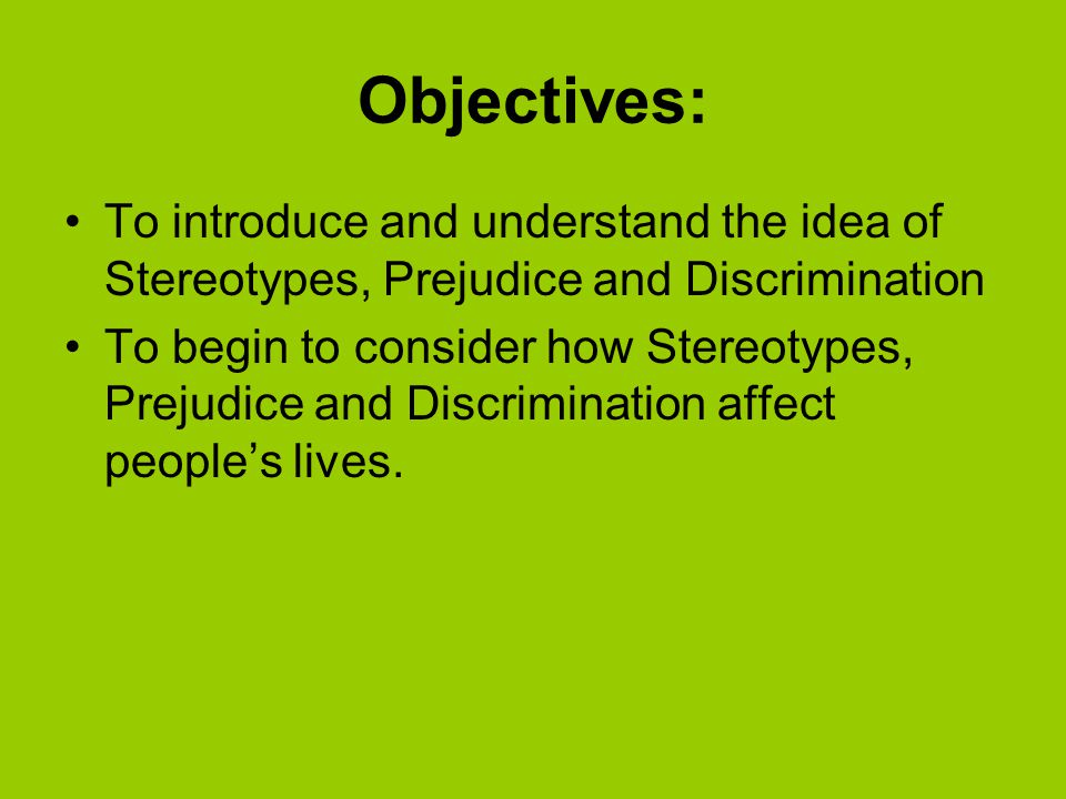 Objectives: To introduce and understand the idea of Stereotypes, Prejudice and Discrimination To begin to consider how Stereotypes, Prejudice and Discrimination affect people's lives.