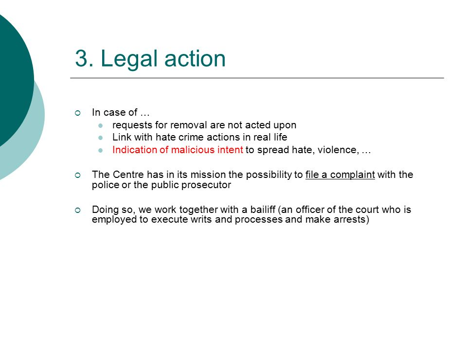 3. Legal action  In case of … requests for removal are not acted upon Link with hate crime actions in real life Indication of malicious intent to spr
