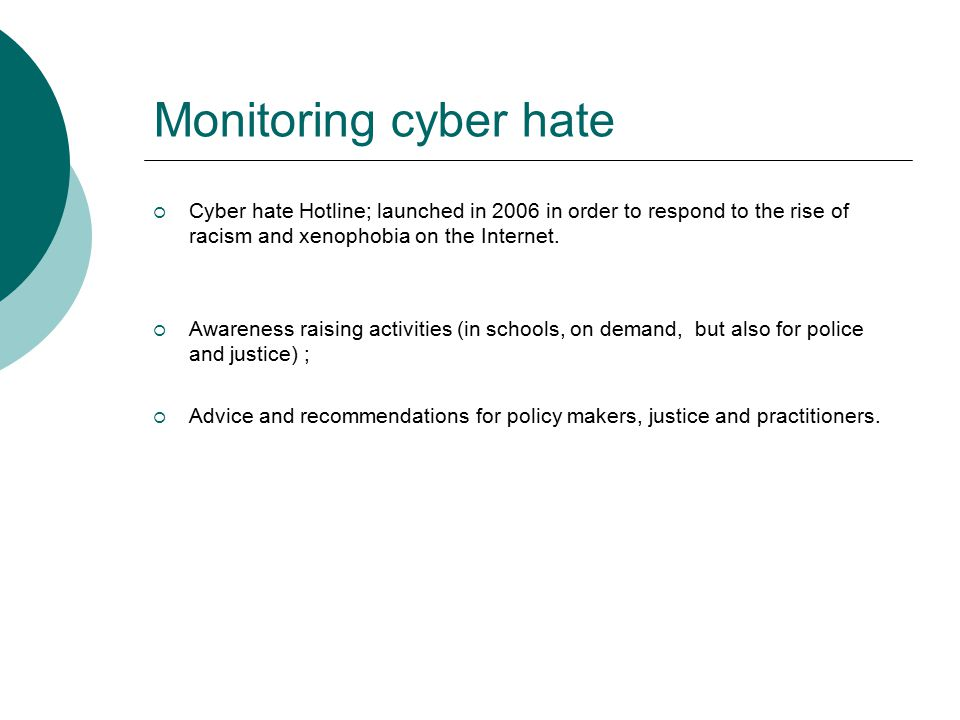 Monitoring cyber hate  Cyber hate Hotline; launched in 2006 in order to respond to the rise of racism and xenophobia on the Internet.