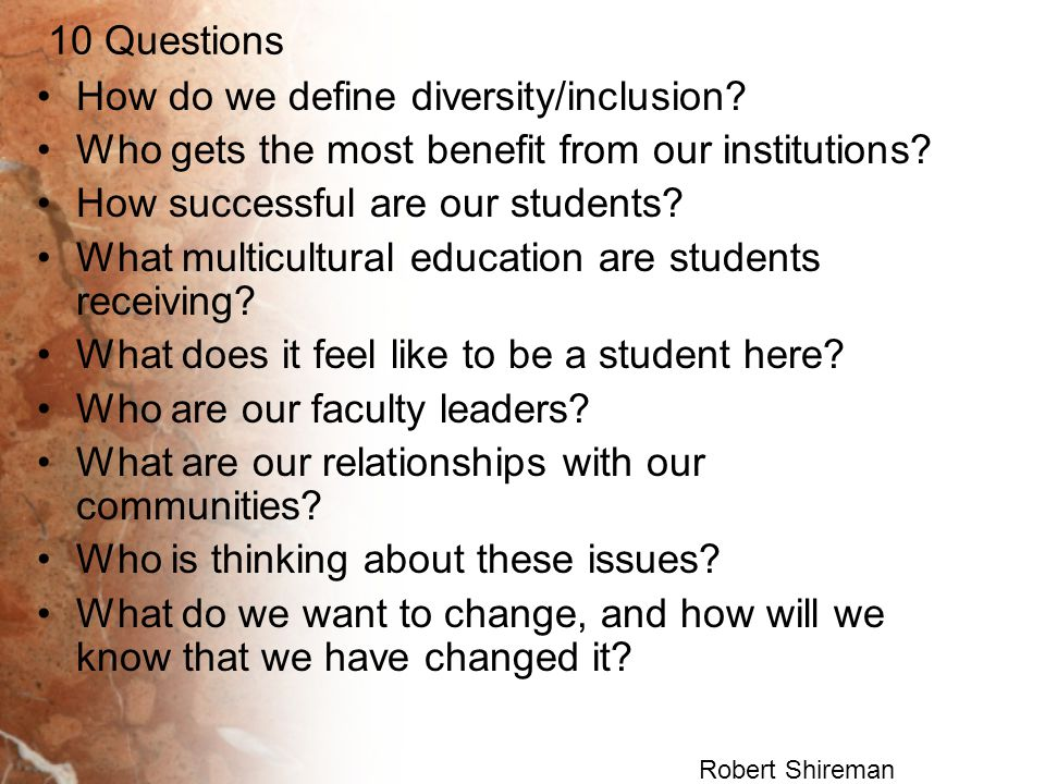 10 Questions How do we define diversity/inclusion? Who gets the most benefit from our institutions? How successful are our students? What multicultura