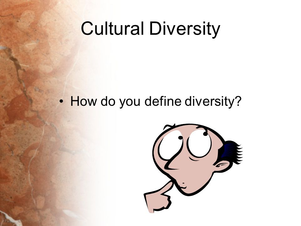 Cultural Diversity How do you define diversity?