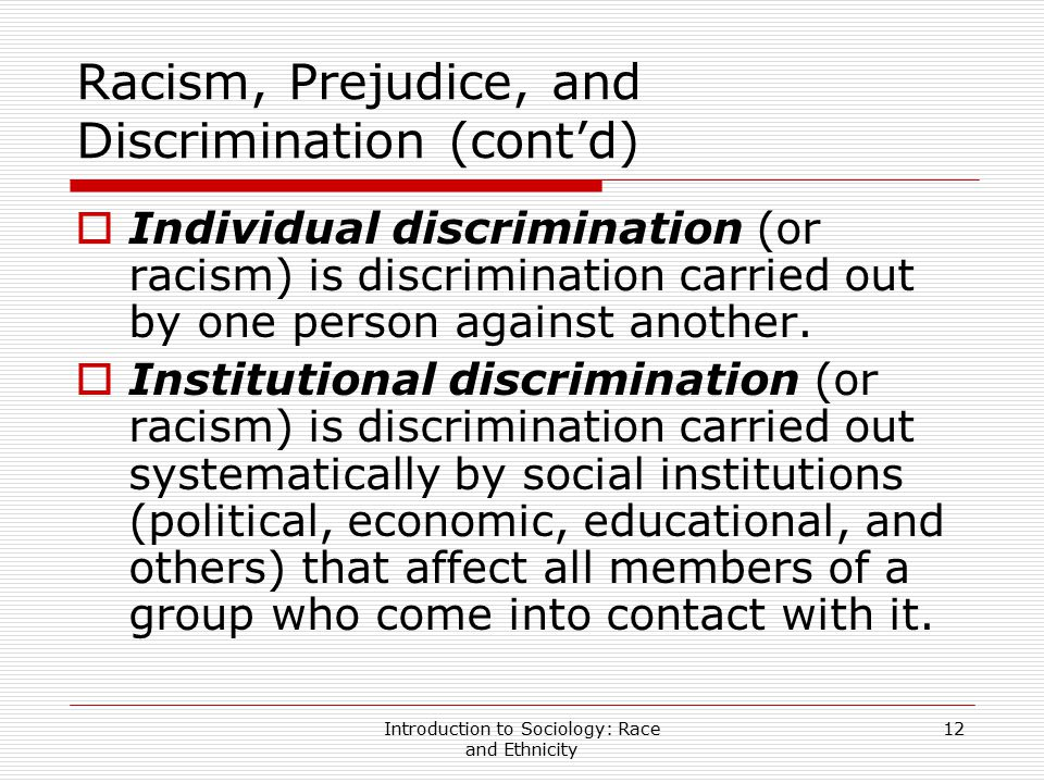 Introduction to Sociology: Race and Ethnicity 12 Racism, Prejudice, and Discrimination (cont'd)  Individual discrimination (or racism) is discriminat