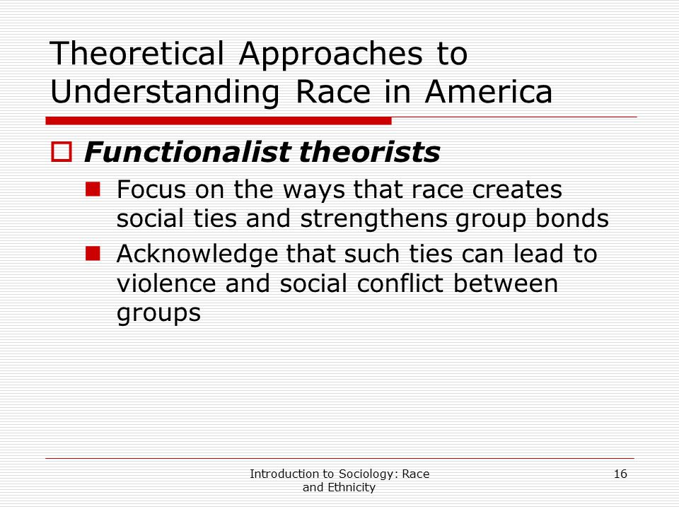 Introduction to Sociology: Race and Ethnicity 16 Theoretical Approaches to Understanding Race in America  Functionalist theorists Focus on the ways t
