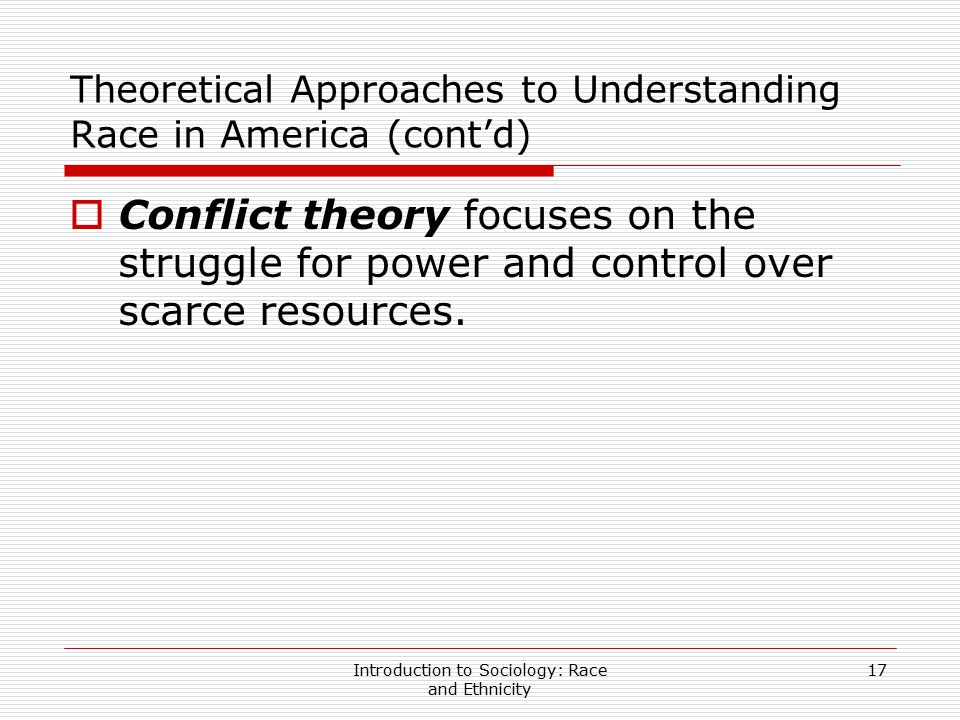 Introduction to Sociology: Race and Ethnicity 17 Theoretical Approaches to Understanding Race in America (cont'd)  Conflict theory focuses on the str