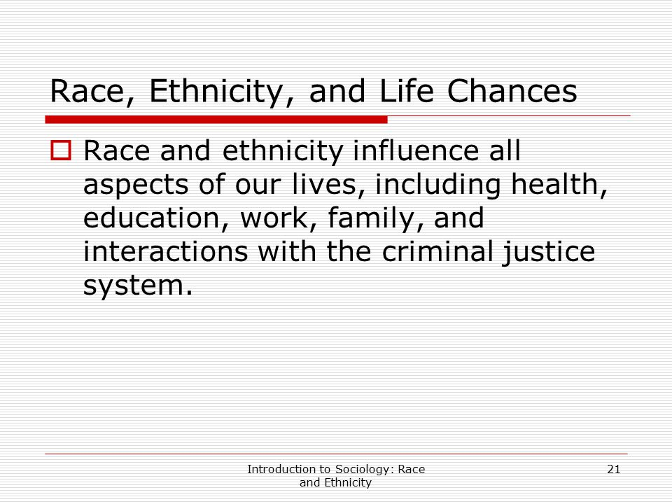 Introduction to Sociology: Race and Ethnicity 21 Race, Ethnicity, and Life Chances  Race and ethnicity influence all aspects of our lives, including