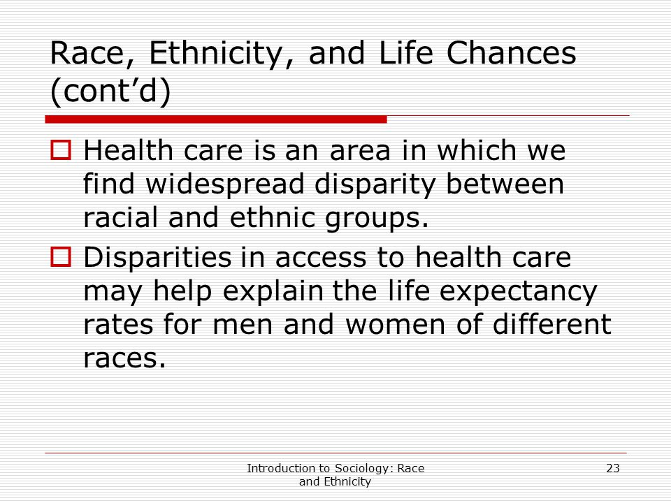 Introduction to Sociology: Race and Ethnicity 23 Race, Ethnicity, and Life Chances (cont'd)  Health care is an area in which we find widespread dispa