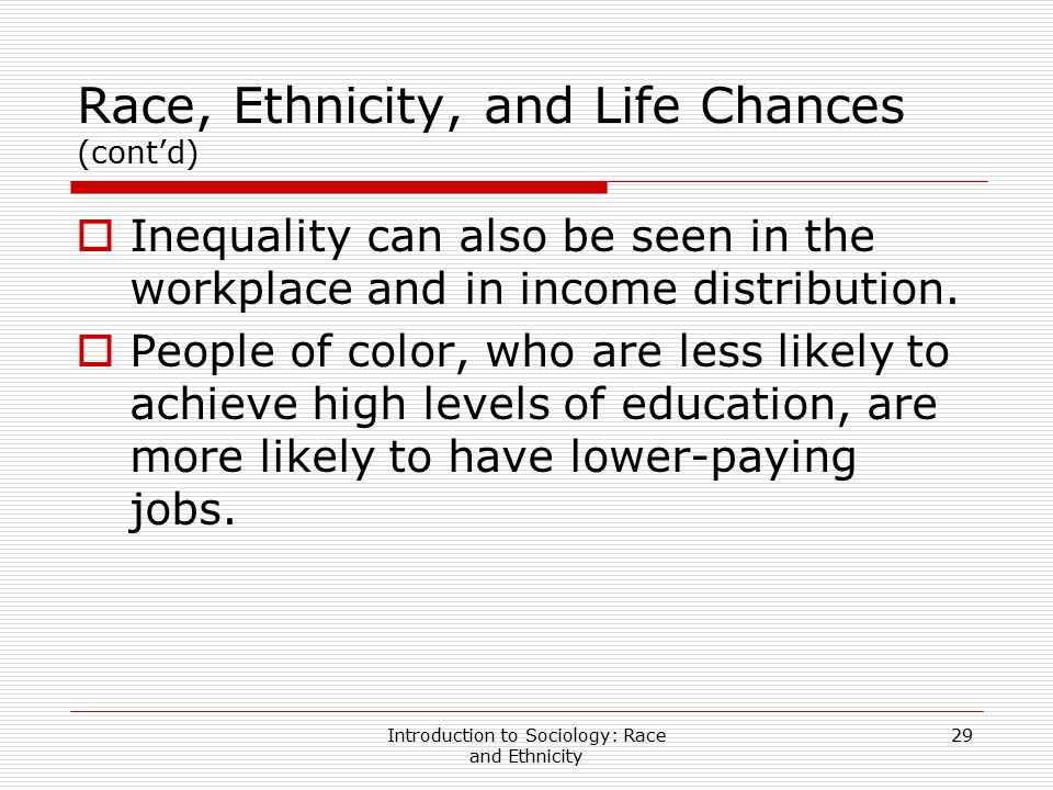 Introduction to Sociology: Race and Ethnicity 29 Race, Ethnicity, and Life Chances (cont'd)  Inequality can also be seen in the workplace and in inco