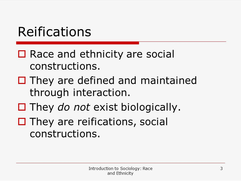 Introduction to Sociology: Race and Ethnicity 3 Reifications  Race and ethnicity are social constructions.  They are defined and maintained through