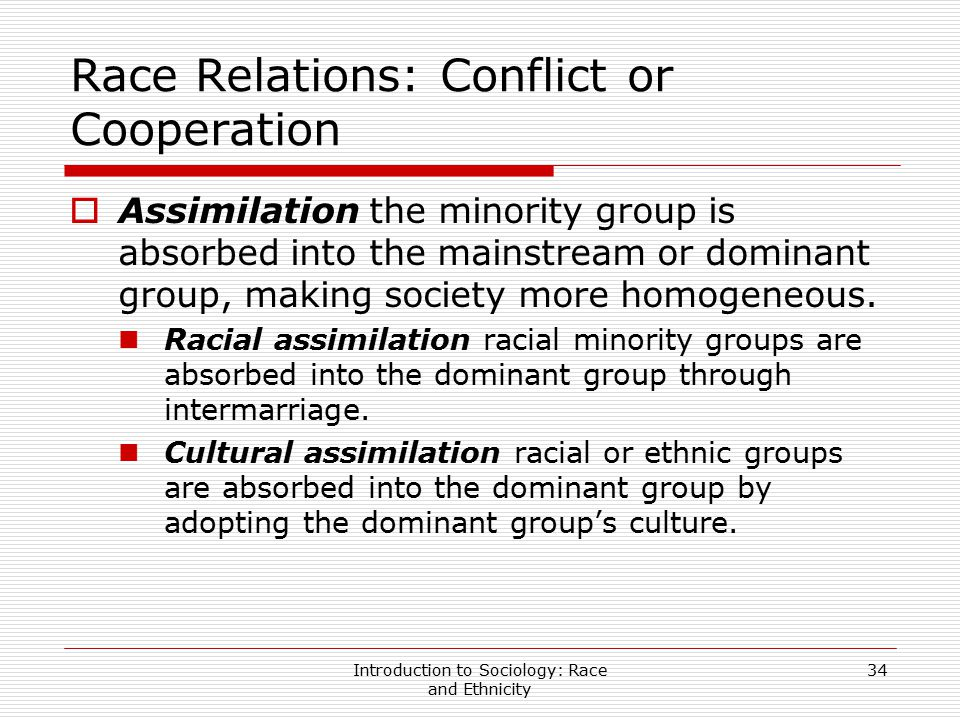 Introduction to Sociology: Race and Ethnicity 34 Race Relations: Conflict or Cooperation  Assimilation the minority group is absorbed into the mainst
