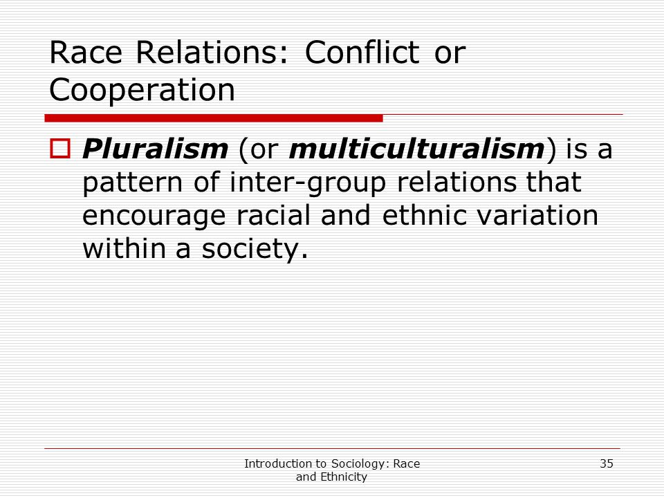 Introduction to Sociology: Race and Ethnicity 35 Race Relations: Conflict or Cooperation  Pluralism (or multiculturalism) is a pattern of inter-group