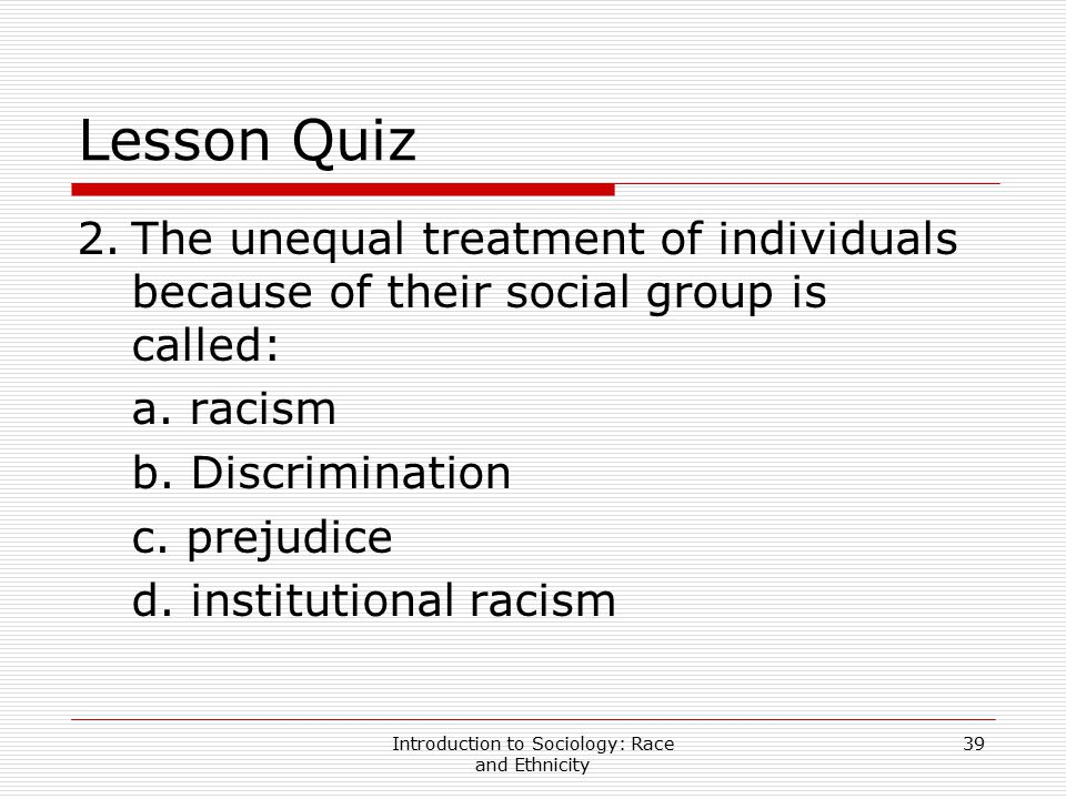 Introduction to Sociology: Race and Ethnicity 39 Lesson Quiz 2.The unequal treatment of individuals because of their social group is called: a. racism