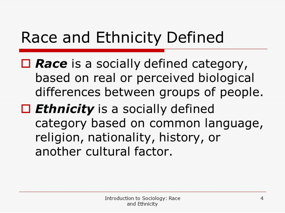 Introduction to Sociology: Race and Ethnicity 5 Race and Ethnicity Defined (cont'd)  Sociologists see race and ethnicity as social constructions because they are not rooted in biological differences, they change over time, and they never have firm boundaries.