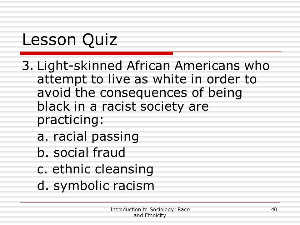 Introduction to Sociology: Race and Ethnicity 40 Lesson Quiz 3.Light-skinned African Americans who attempt to live as white in order to avoid the cons