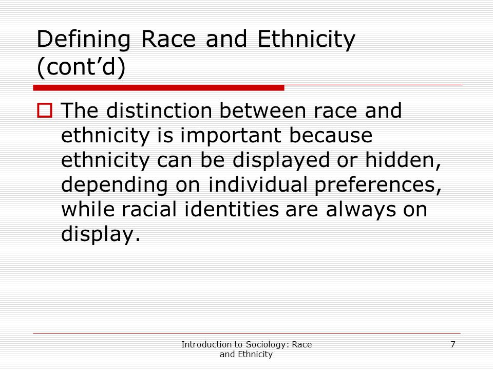 Introduction to Sociology: Race and Ethnicity 7 Defining Race and Ethnicity (cont'd)  The distinction between race and ethnicity is important because