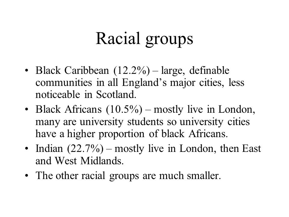 Racial groups Black Caribbean (12.2%) – large, definable communities in all England's major cities, less noticeable in Scotland.