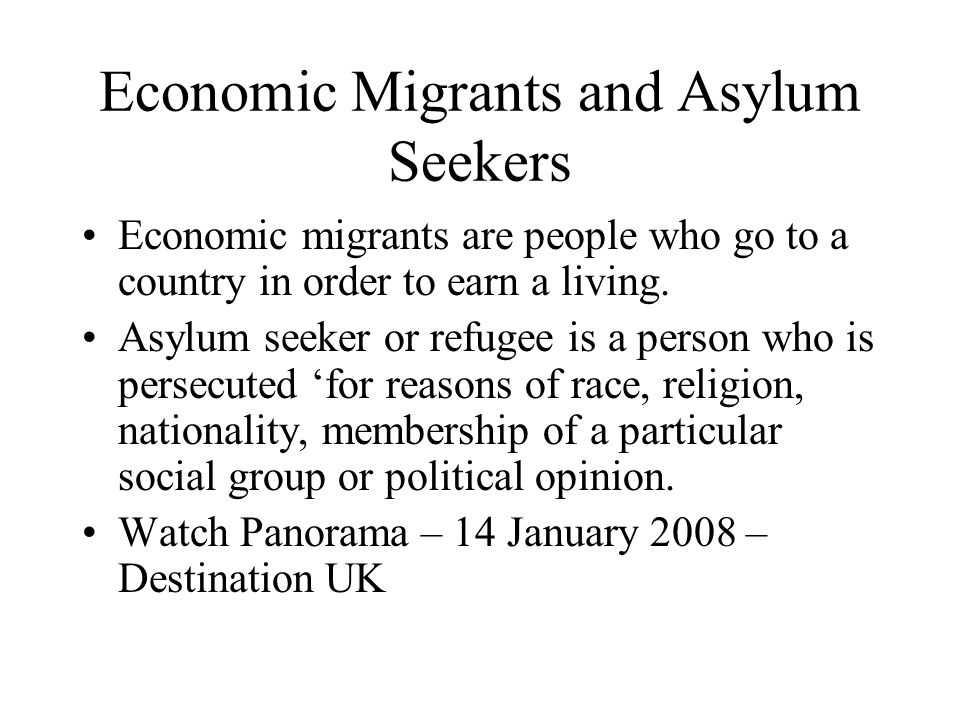 Economic Migrants and Asylum Seekers Economic migrants are people who go to a country in order to earn a living.