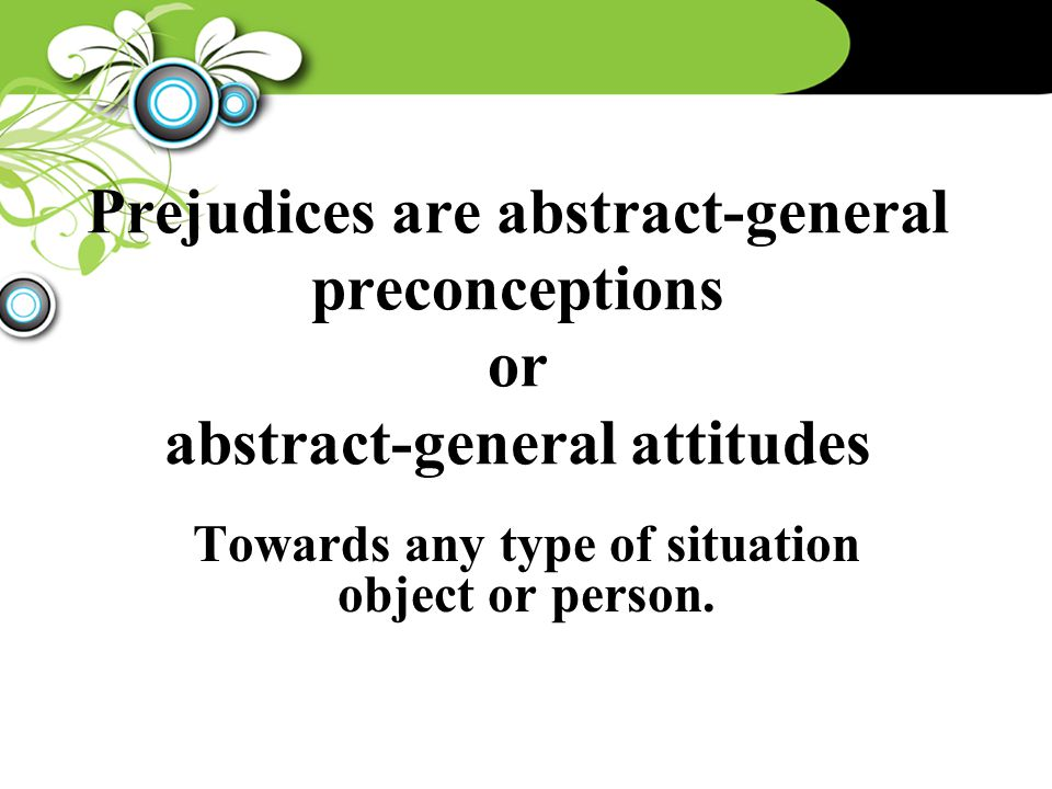 Prejudices are abstract-general preconceptions or abstract-general attitudes Towards any type of situation object or person.