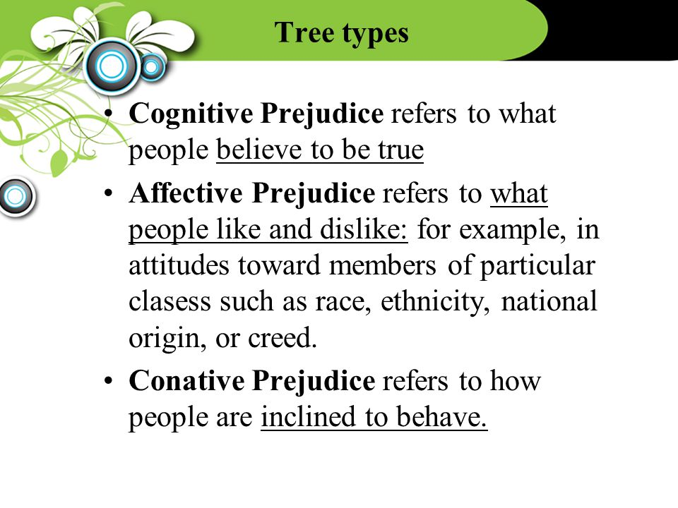 Tree types Cognitive Prejudice refers to what people believe to be true Affective Prejudice refers to what people like and dislike: for example, in attitudes toward members of particular clasess such as race, ethnicity, national origin, or creed.