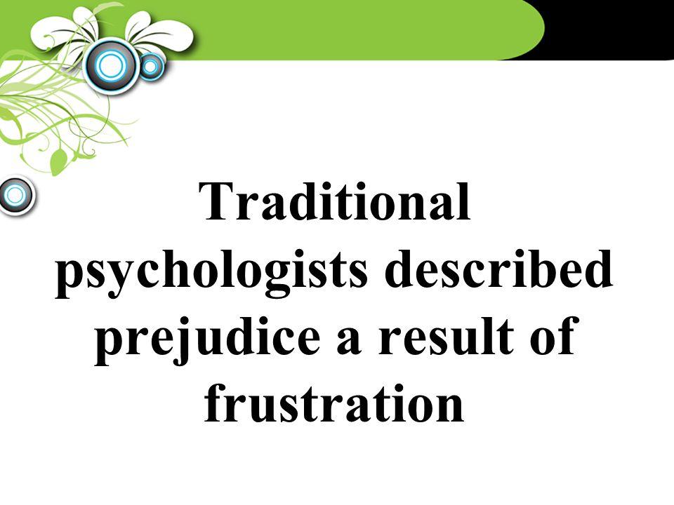 Traditional psychologists described prejudice a result of frustration