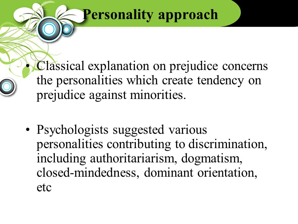 Personality approach Classical explanation on prejudice concerns the personalities which create tendency on prejudice against minorities. Psychologist