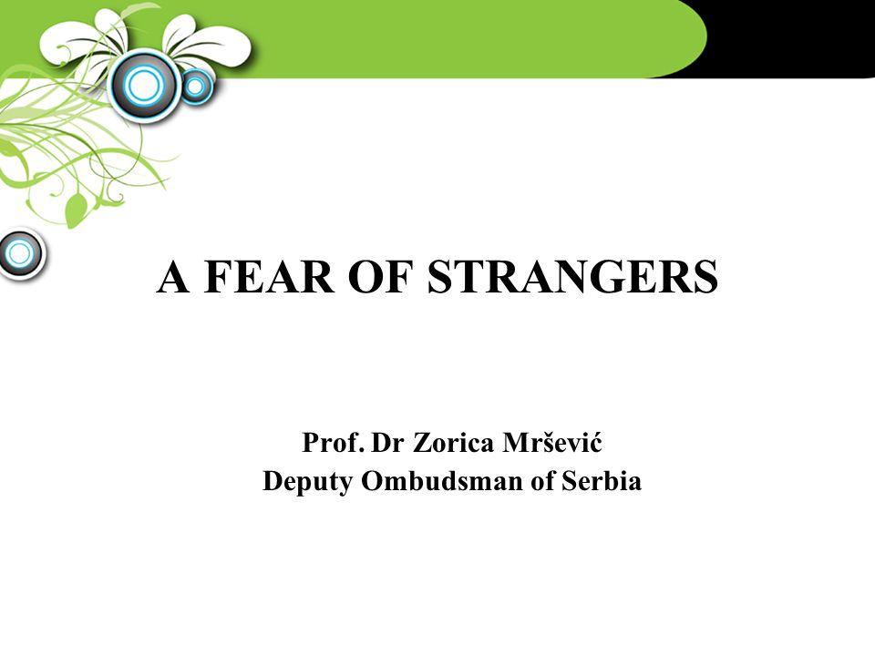 A FEAR OF STRANGERS Prof. Dr Zorica Mršević Deputy Ombudsman of Serbia