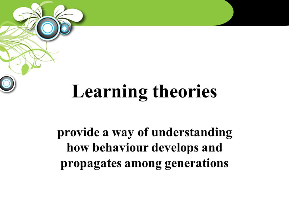 Learning theories provide a way of understanding how behaviour develops and propagates among generations