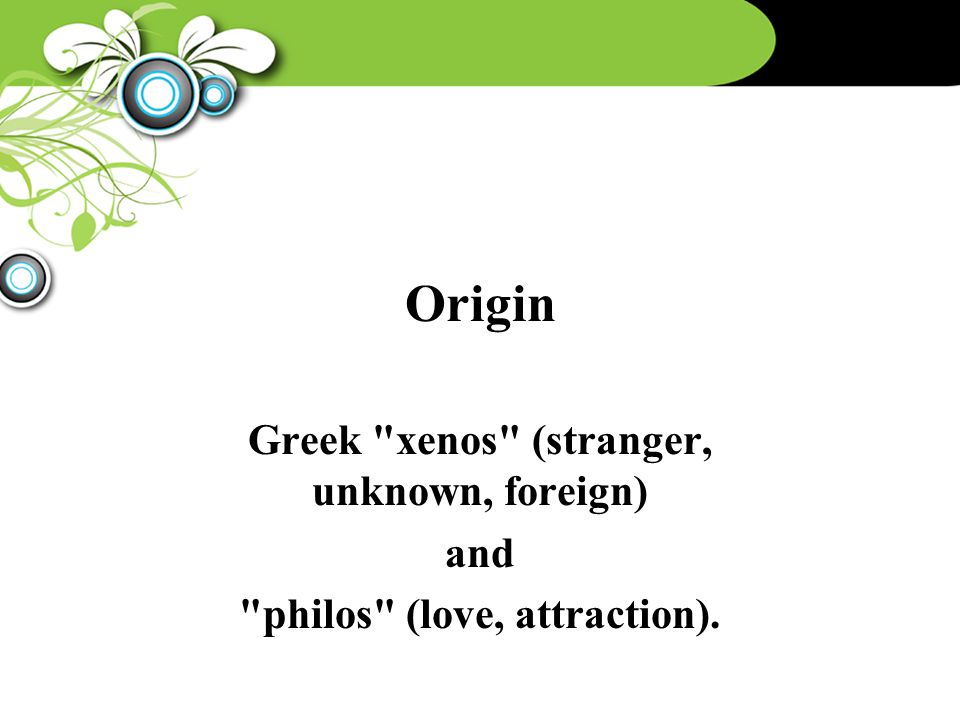 Origin Greek xenos (stranger, unknown, foreign) and philos (love, attraction).