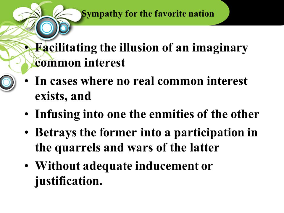 Sympathy for the favorite nation Facilitating the illusion of an imaginary common interest In cases where no real common interest exists, and Infusing into one the enmities of the other Betrays the former into a participation in the quarrels and wars of the latter Without adequate inducement or justification.