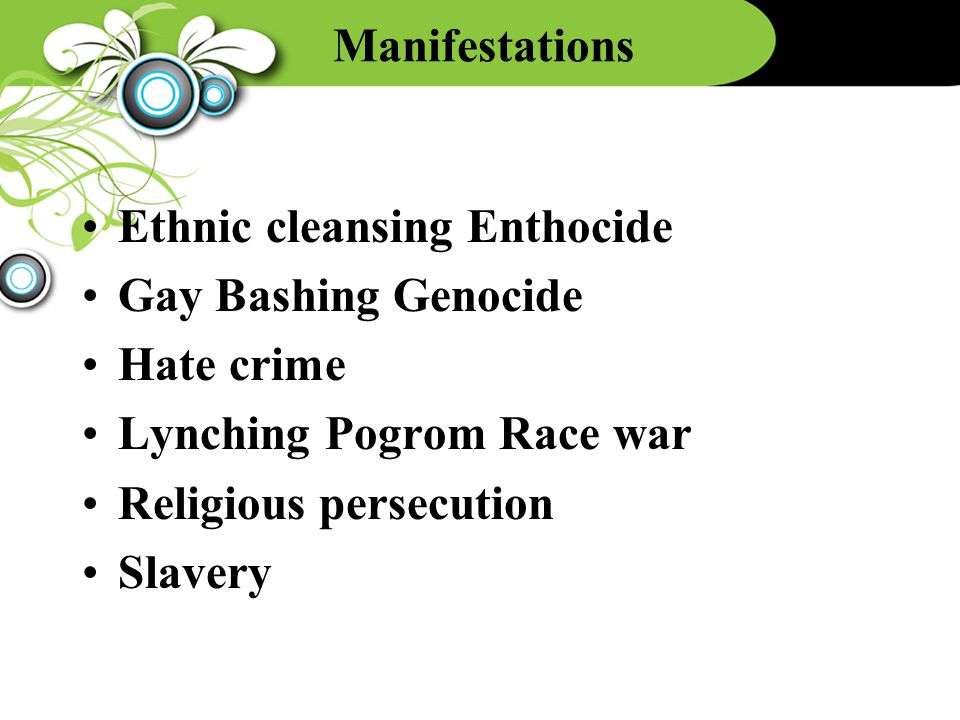 Manifestations Ethnic cleansing Enthocide Gay Bashing Genocide Hate crime Lynching Pogrom Race war Religious persecution Slavery