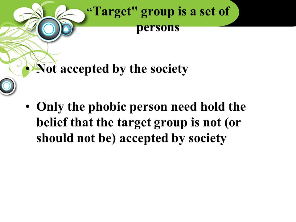 Target group is a set of persons Not accepted by the society Only the phobic person need hold the belief that the target group is not (or should not be) accepted by society