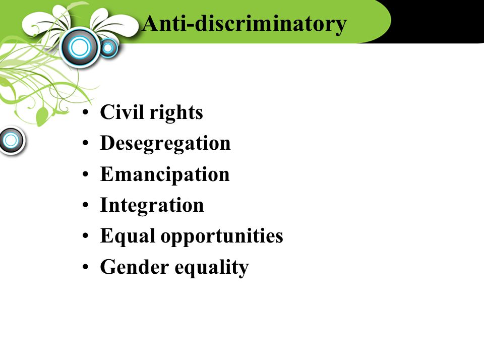 Anti-discriminatory Civil rights Desegregation Emancipation Integration Equal opportunities Gender equality