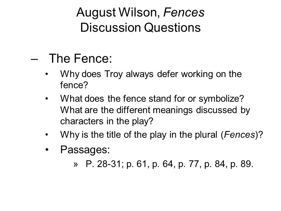 August Wilson, Fences Discussion Questions –The Fence: Why does Troy always defer working on the fence.