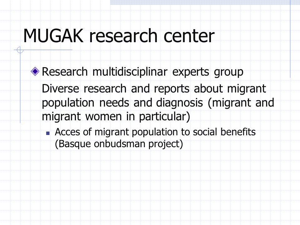 MUGAK research center Research multidisciplinar experts group Diverse research and reports about migrant population needs and diagnosis (migrant and migrant women in particular) Acces of migrant population to social benefits (Basque onbudsman project)