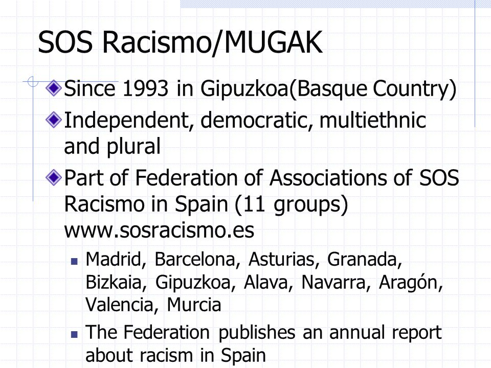 SOS Racismo/MUGAK Since 1993 in Gipuzkoa(Basque Country) Independent, democratic, multiethnic and plural Part of Federation of Associations of SOS Racismo in Spain (11 groups) www.sosracismo.es Madrid, Barcelona, Asturias, Granada, Bizkaia, Gipuzkoa, Alava, Navarra, Aragón, Valencia, Murcia The Federation publishes an annual report about racism in Spain