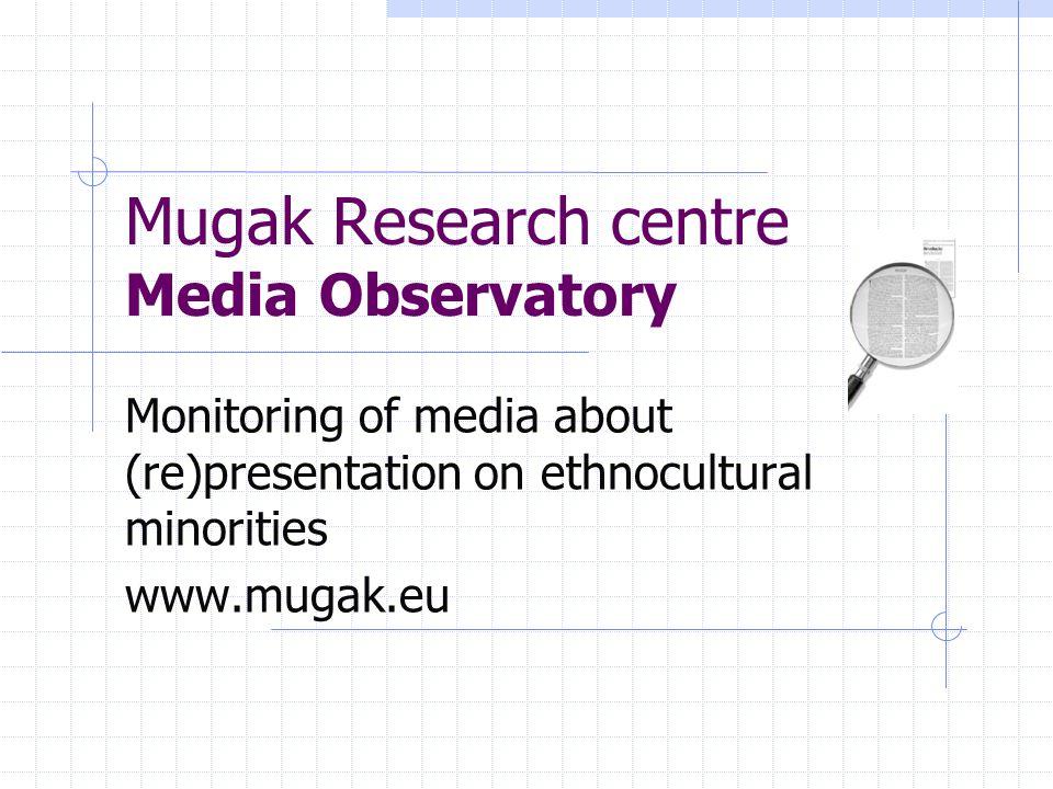 Mugak Research centre Media Observatory Monitoring of media about (re)presentation on ethnocultural minorities www.mugak.eu