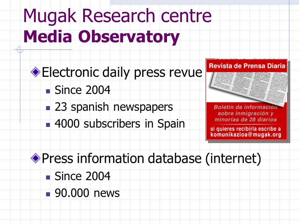 Mugak Research centre Media Observatory Electronic daily press revue Since 2004 23 spanish newspapers 4000 subscribers in Spain Press information database (internet) Since 2004 90.000 news
