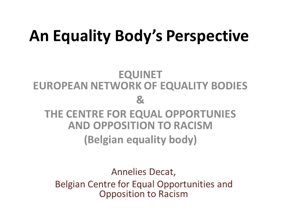 An Equality Body's Perspective EQUINET EUROPEAN NETWORK OF EQUALITY BODIES & THE CENTRE FOR EQUAL OPPORTUNIES AND OPPOSITION TO RACISM (Belgian equality body) Annelies Decat, Belgian Centre for Equal Opportunities and Opposition to Racism
