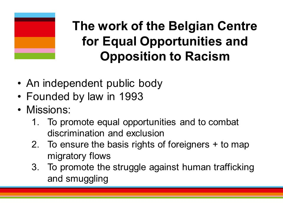 An independent public body Founded by law in 1993 Missions: 1.To promote equal opportunities and to combat discrimination and exclusion 2.To ensure the basis rights of foreigners + to map migratory flows 3.To promote the struggle against human trafficking and smuggling The work of the Belgian Centre for Equal Opportunities and Opposition to Racism
