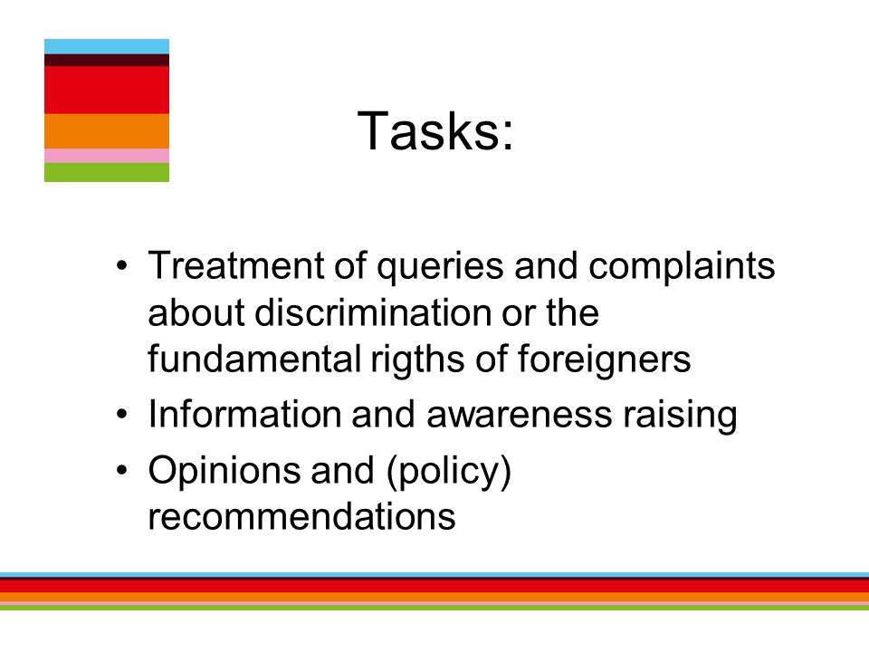 Tasks: Treatment of queries and complaints about discrimination or the fundamental rigths of foreigners Information and awareness raising Opinions and (policy) recommendations