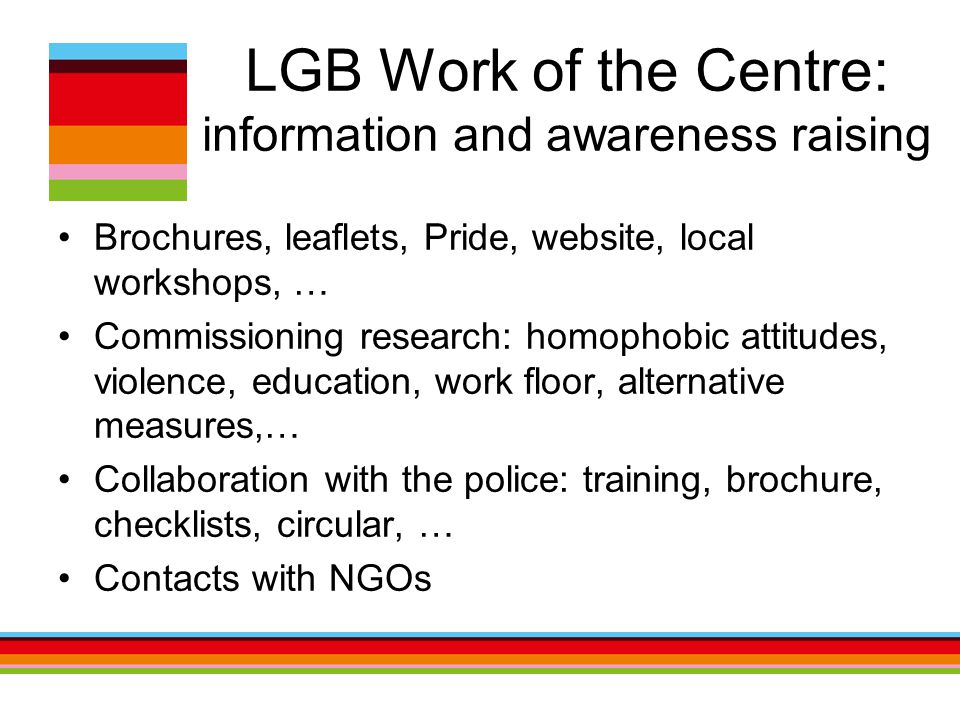 LGB Work of the Centre: information and awareness raising Brochures, leaflets, Pride, website, local workshops, … Commissioning research: homophobic attitudes, violence, education, work floor, alternative measures,… Collaboration with the police: training, brochure, checklists, circular, … Contacts with NGOs