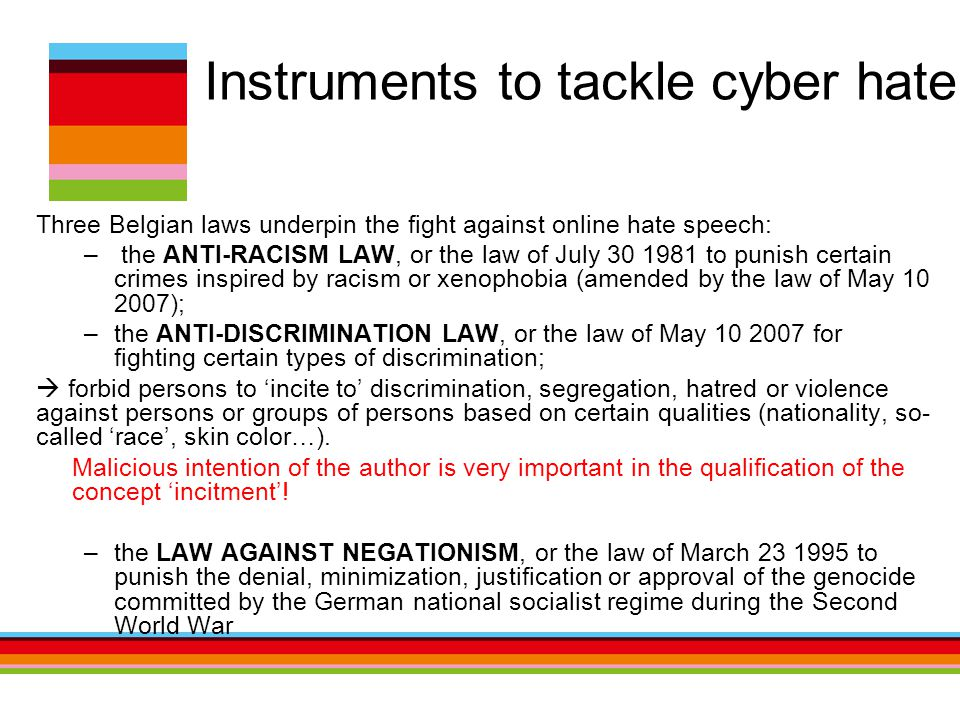 Instruments to tackle cyber hate Three Belgian laws underpin the fight against online hate speech: – the ANTI-RACISM LAW, or the law of July 30 1981 to punish certain crimes inspired by racism or xenophobia (amended by the law of May 10 2007); –the ANTI-DISCRIMINATION LAW, or the law of May 10 2007 for fighting certain types of discrimination;  forbid persons to 'incite to' discrimination, segregation, hatred or violence against persons or groups of persons based on certain qualities (nationality, so- called 'race', skin color…).