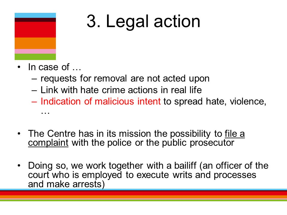 3. Legal action In case of … –requests for removal are not acted upon –Link with hate crime actions in real life –Indication of malicious intent to sp