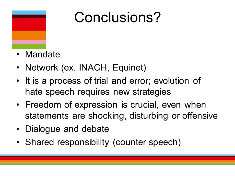 Conclusions? Mandate Network (ex. INACH, Equinet) It is a process of trial and error; evolution of hate speech requires new strategies Freedom of expr