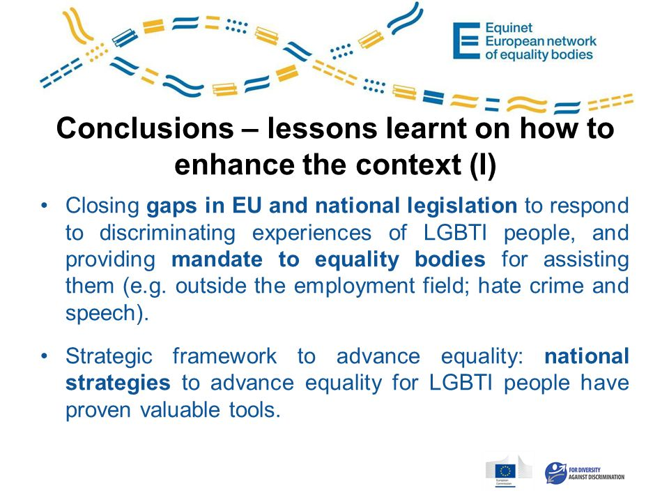 Conclusions – lessons learnt on how to enhance the context (I) Closing gaps in EU and national legislation to respond to discriminating experiences of LGBTI people, and providing mandate to equality bodies for assisting them (e.g.