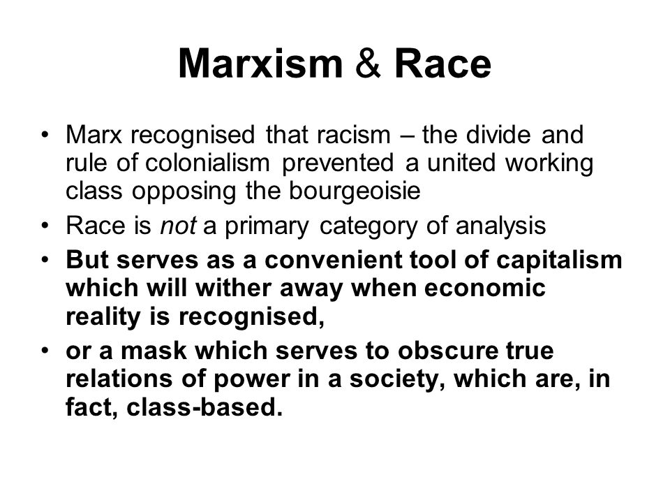 Marxism & Race Marx recognised that racism – the divide and rule of colonialism prevented a united working class opposing the bourgeoisie Race is not